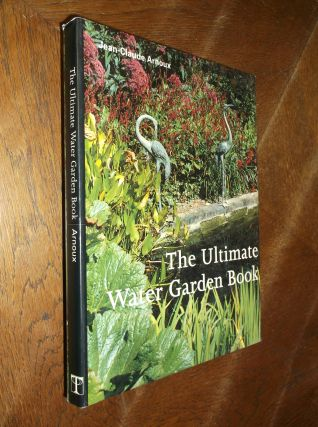 The Ultimate Water Garden Book. Jean-Claude Arnoux