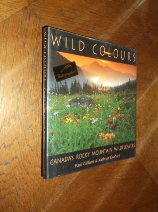 Wild Colours: Canada's Rocky Mountain Wildflowers. Paul Gilbert, Kathryn Graham