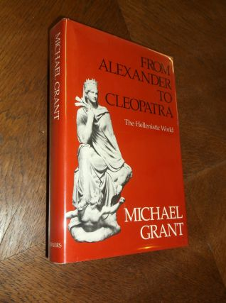 From Alexander to Cleopatra: The Hellenistic World. Michael Grant