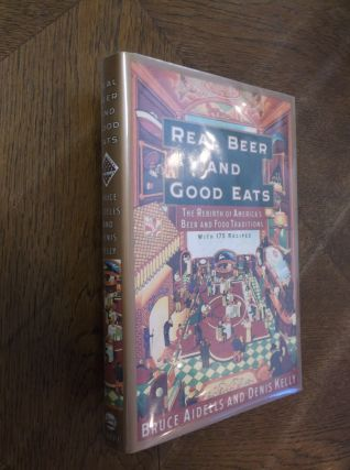 Real Beer and Good Eats: The Rebirth of America's Beer and Food Traditions. Bruce Aidells, Denis...